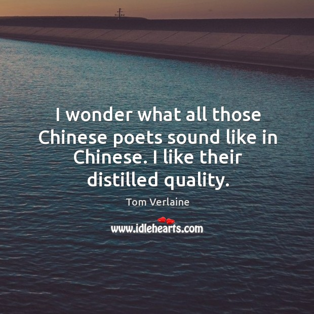 I wonder what all those chinese poets sound like in chinese. I like their distilled quality. Tom Verlaine Picture Quote