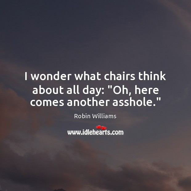 """I wonder what chairs think about all day: """"Oh, here comes another asshole."""" Robin Williams Picture Quote"""