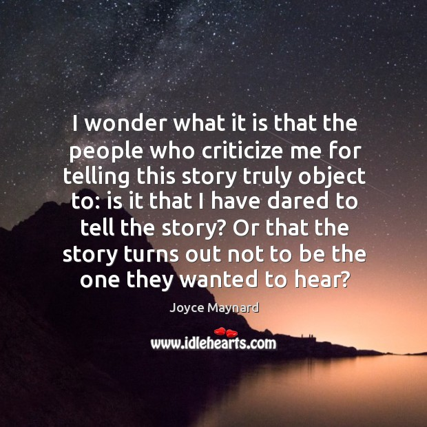 I wonder what it is that the people who criticize me for telling this story truly object Joyce Maynard Picture Quote
