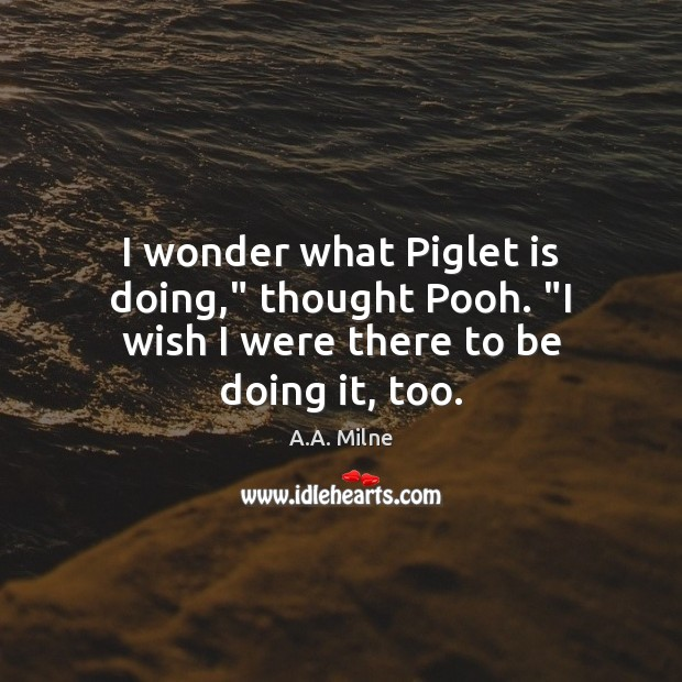 """I wonder what Piglet is doing,"""" thought Pooh. """"I wish I were there to be doing it, too. Image"""