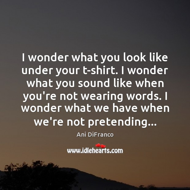 Image, I wonder what you look like under your t-shirt. I wonder what