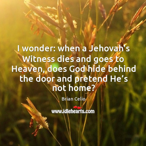 I wonder: when a jehovah's witness dies and goes to heaven, does God hide behind the Brian Celio Picture Quote