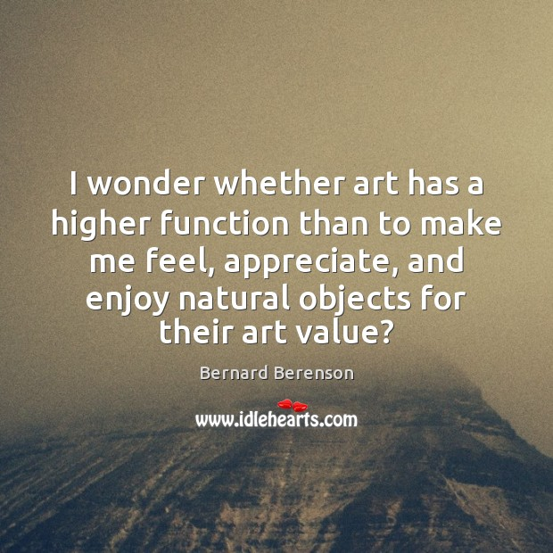 I wonder whether art has a higher function than to make me Bernard Berenson Picture Quote