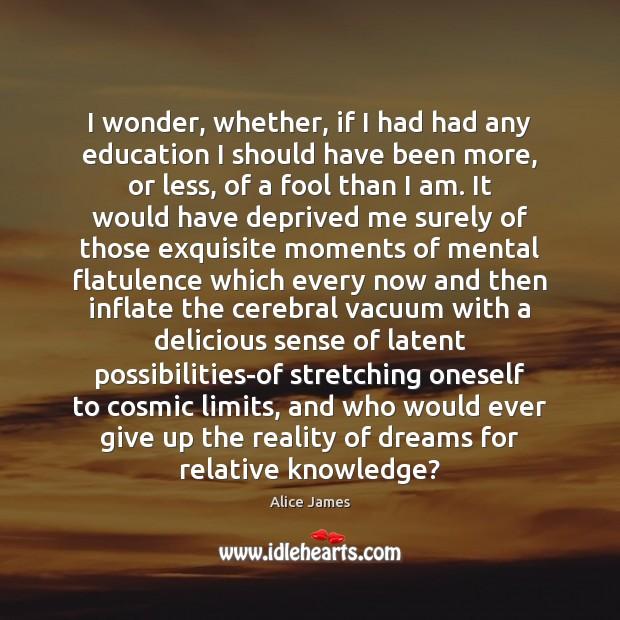 Image, I wonder, whether, if I had had any education I should have