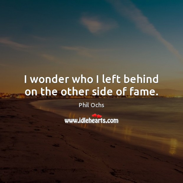 I wonder who I left behind on the other side of fame. Phil Ochs Picture Quote
