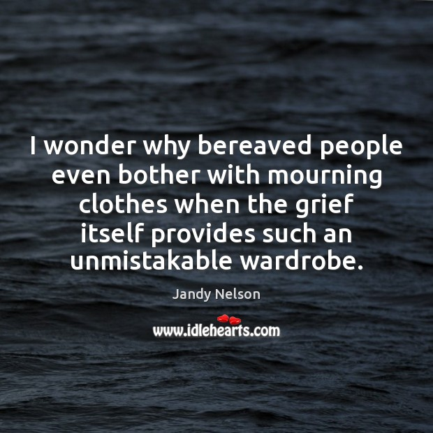 I wonder why bereaved people even bother with mourning clothes when the Jandy Nelson Picture Quote