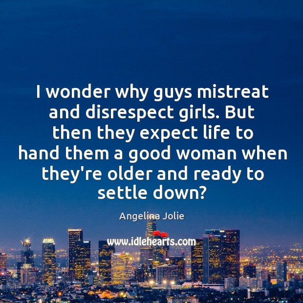 I wonder why guys mistreat and disrespect girls. But then they expect Image