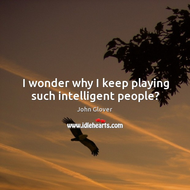 I wonder why I keep playing such intelligent people? Image