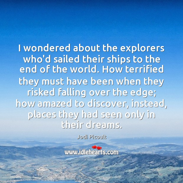 I wondered about the explorers who'd sailed their ships to the end Jodi Picoult Picture Quote