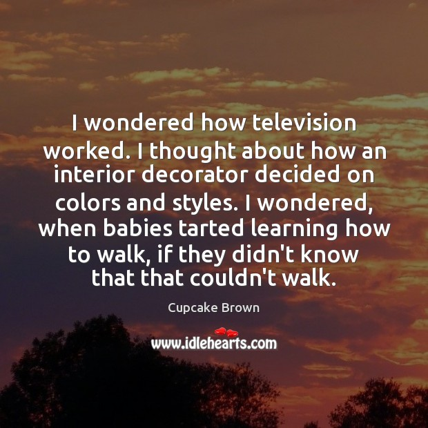 I wondered how television worked. I thought about how an interior decorator Image
