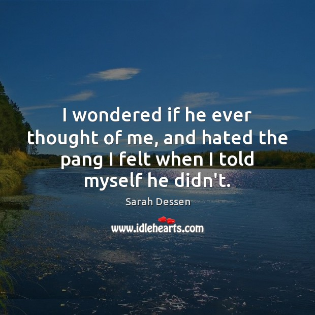 I wondered if he ever thought of me, and hated the pang Sarah Dessen Picture Quote