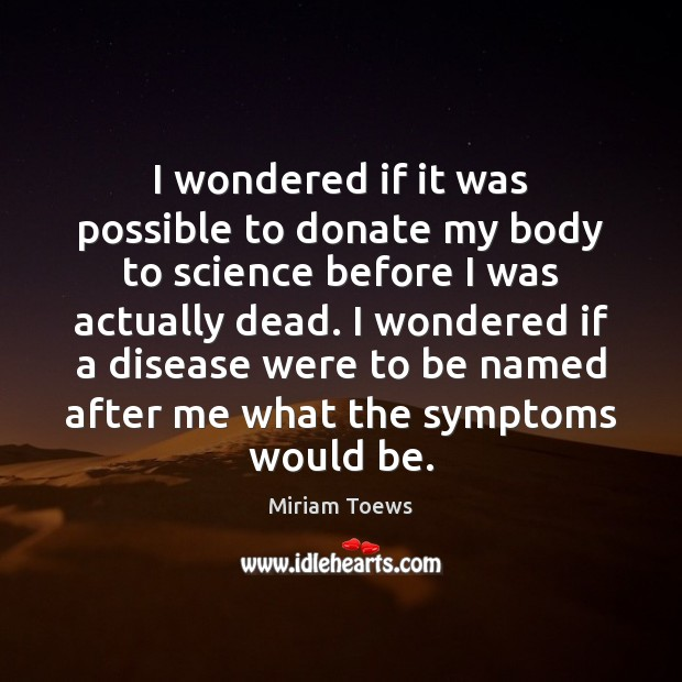 I wondered if it was possible to donate my body to science Donate Quotes Image