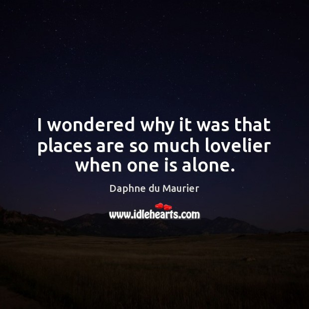 I wondered why it was that places are so much lovelier when one is alone. Daphne du Maurier Picture Quote