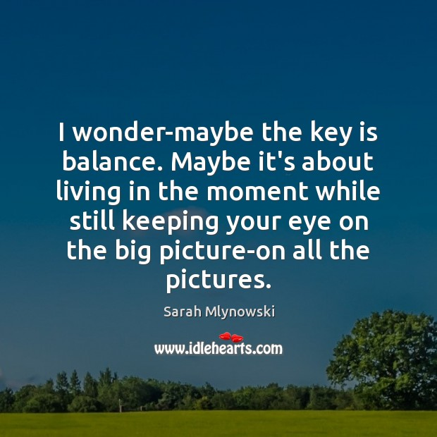 I wonder-maybe the key is balance. Maybe it's about living in the Image