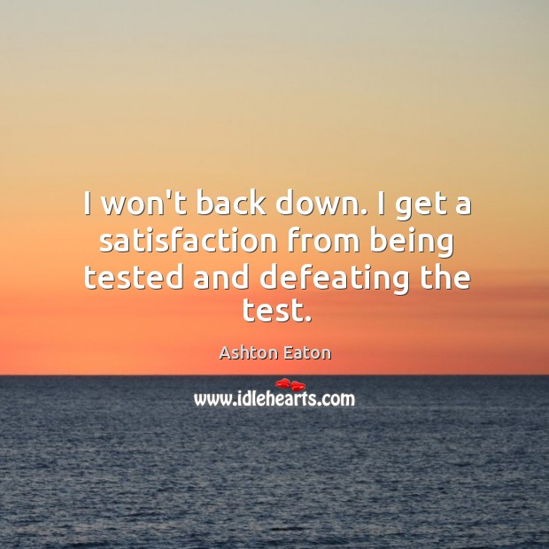 Image, I won't back down. I get a satisfaction from being tested and defeating the test.