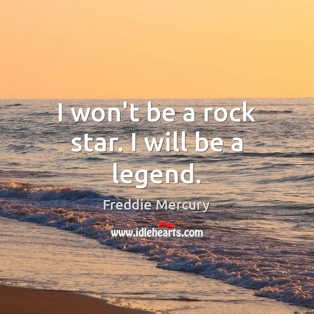 I won't be a rock star. I will be a legend. Freddie Mercury Picture Quote