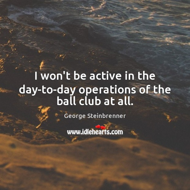 I won't be active in the day-to-day operations of the ball club at all. George Steinbrenner Picture Quote