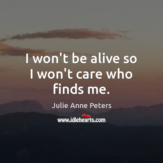 I won't be alive so I won't care who finds me. Julie Anne Peters Picture Quote