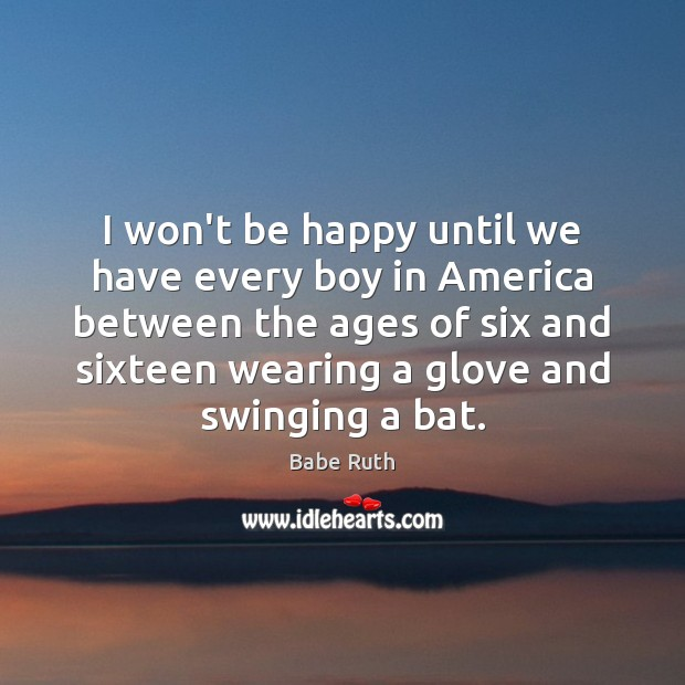 I won't be happy until we have every boy in America between Babe Ruth Picture Quote