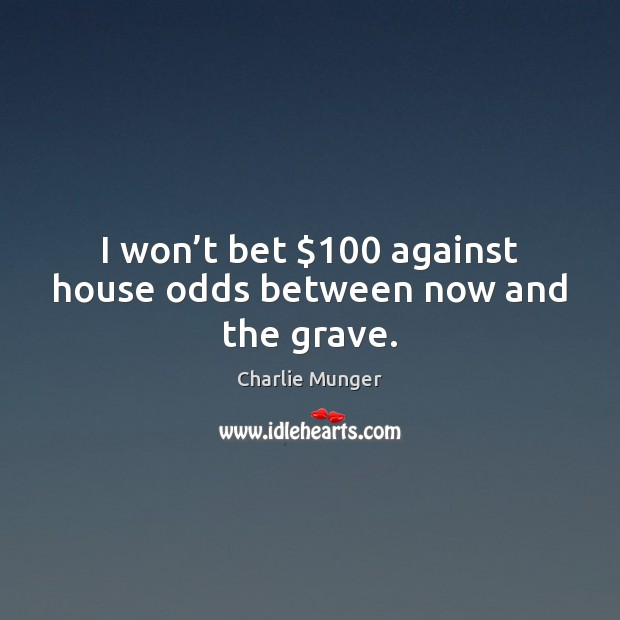 Image, I won't bet $100 against house odds between now and the grave.
