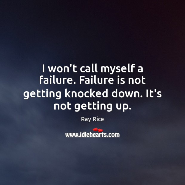 I won't call myself a failure. Failure is not getting knocked down. It's not getting up. Image