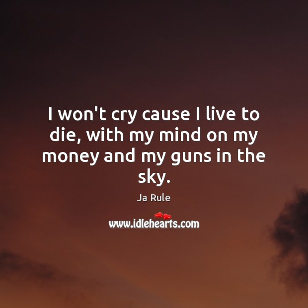 I won't cry cause I live to die, with my mind on my money and my guns in the sky. Ja Rule Picture Quote