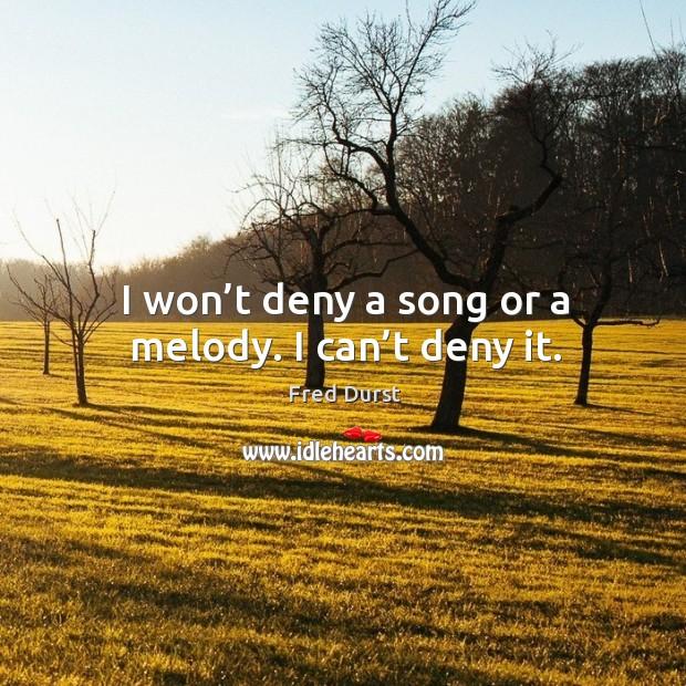 I won't deny a song or a melody. I can't deny it. Image