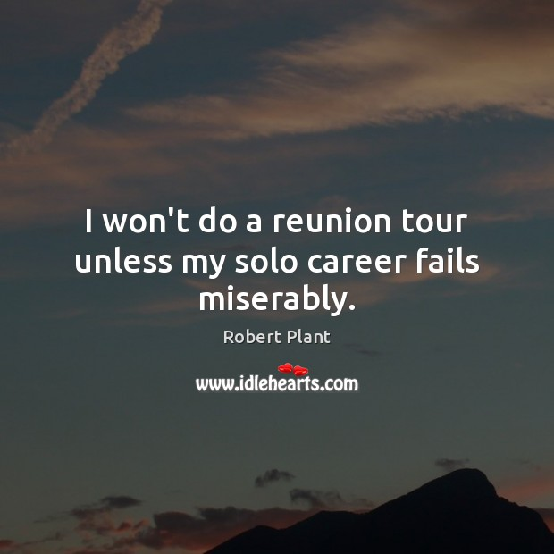 I won't do a reunion tour unless my solo career fails miserably. Robert Plant Picture Quote