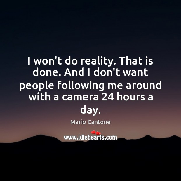 I won't do reality. That is done. And I don't want people Image