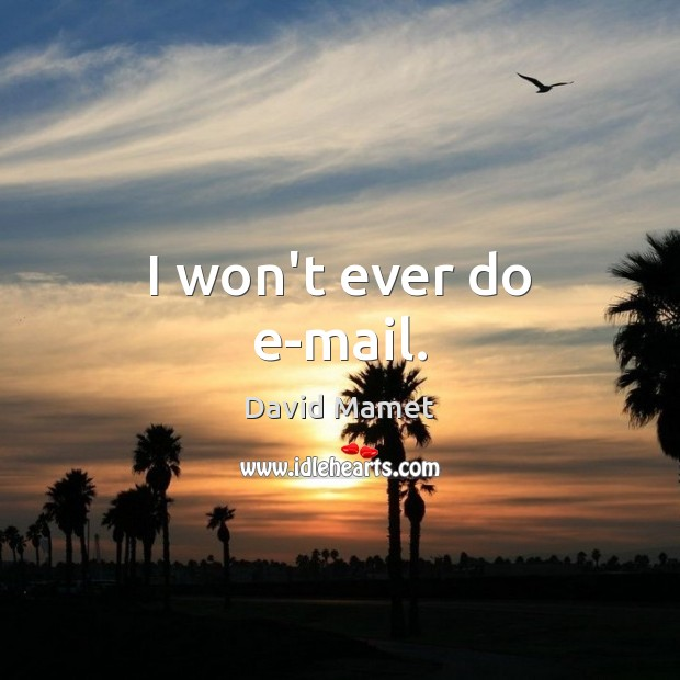 Image, I won't ever do e-mail.