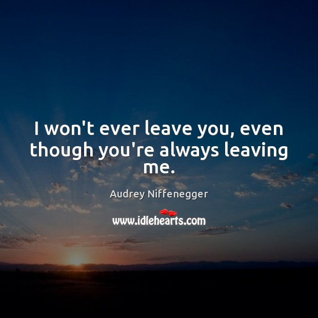 Image, I won't ever leave you, even though you're always leaving me.