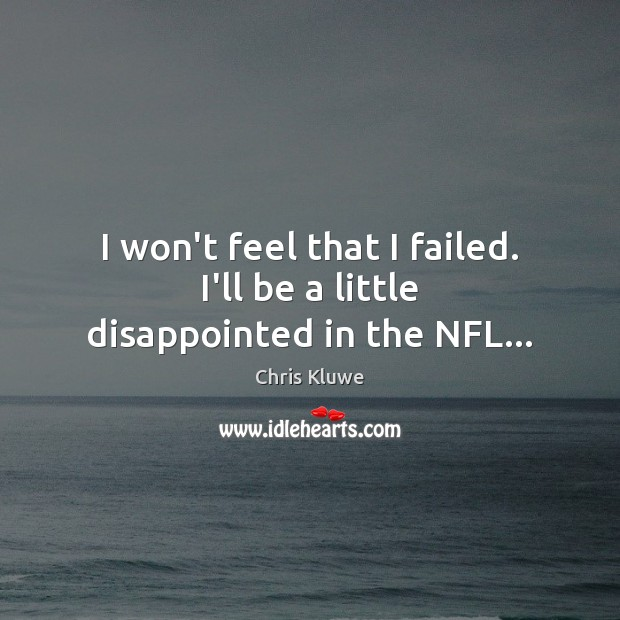 I won't feel that I failed. I'll be a little disappointed in the NFL… Image