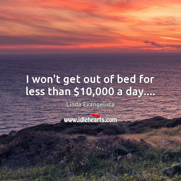 Image, I won't get out of bed for less than $10,000 a day….