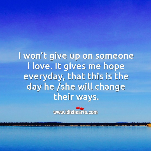 I won't give up on someone I love. It gives me hope everyday, that this is the day Image