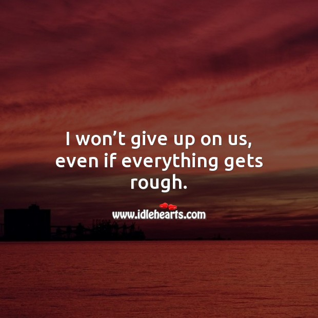 I won't give up on us, even if everything gets rough. Love Quotes for Him Image