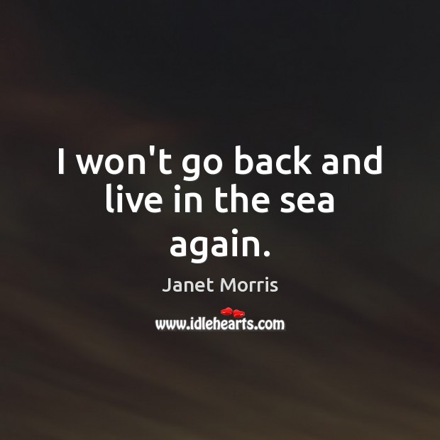 I won't go back and live in the sea again. Janet Morris Picture Quote