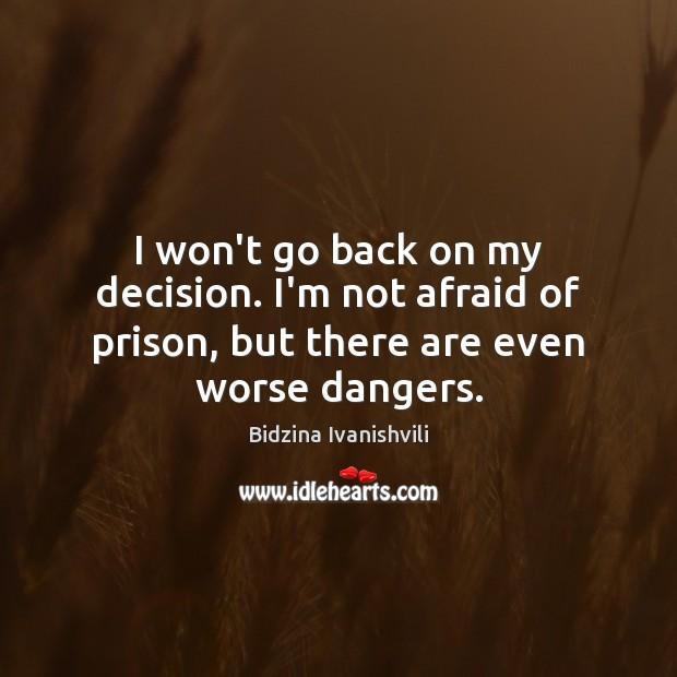 Image, I won't go back on my decision. I'm not afraid of prison,