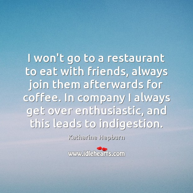 I won't go to a restaurant to eat with friends, always join Katharine Hepburn Picture Quote