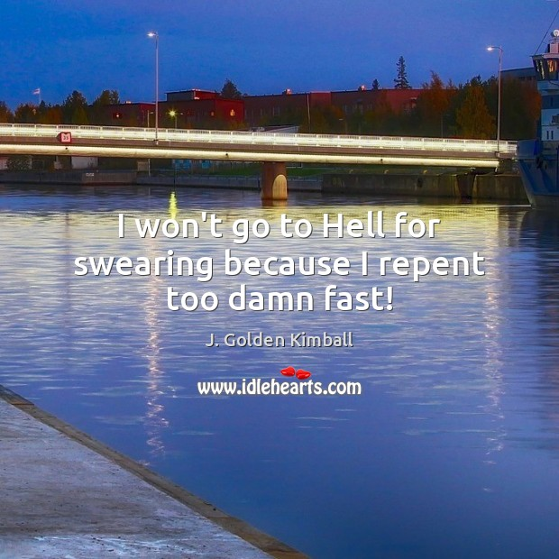 I won't go to Hell for swearing because I repent too damn fast! J. Golden Kimball Picture Quote