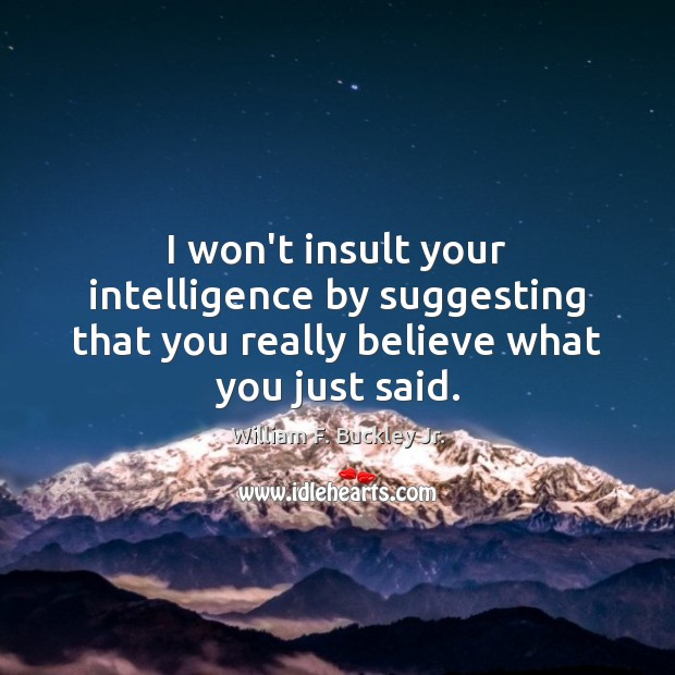 Image, I won't insult your intelligence by suggesting that you really believe what you just said.