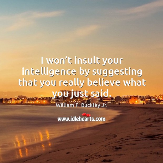 I won't insult your intelligence by suggesting that you really believe what you just said. Image
