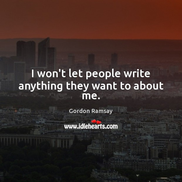 I won't let people write anything they want to about me. Gordon Ramsay Picture Quote