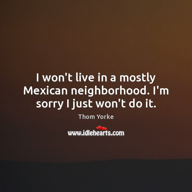 I won't live in a mostly Mexican neighborhood. I'm sorry I just won't do it. Thom Yorke Picture Quote