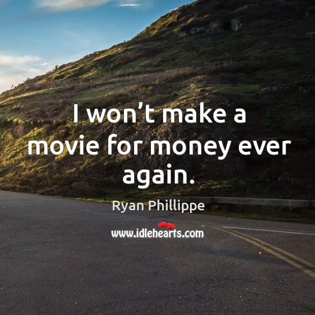 I won't make a movie for money ever again. Ryan Phillippe Picture Quote