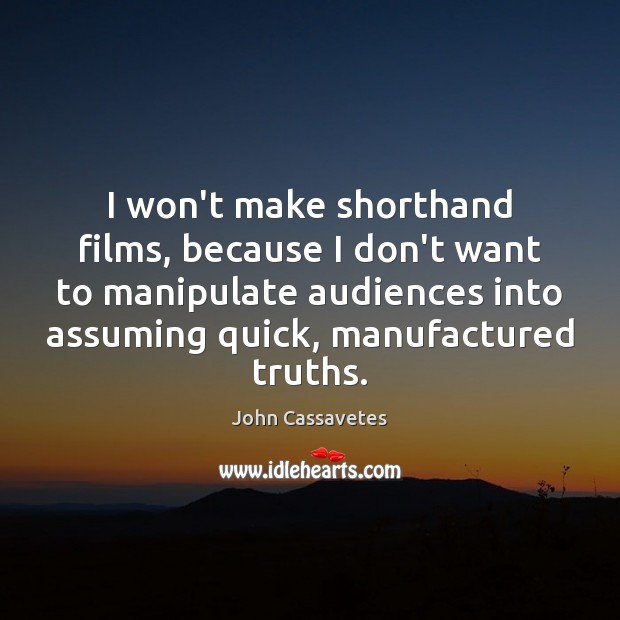 Image, I won't make shorthand films, because I don't want to manipulate audiences