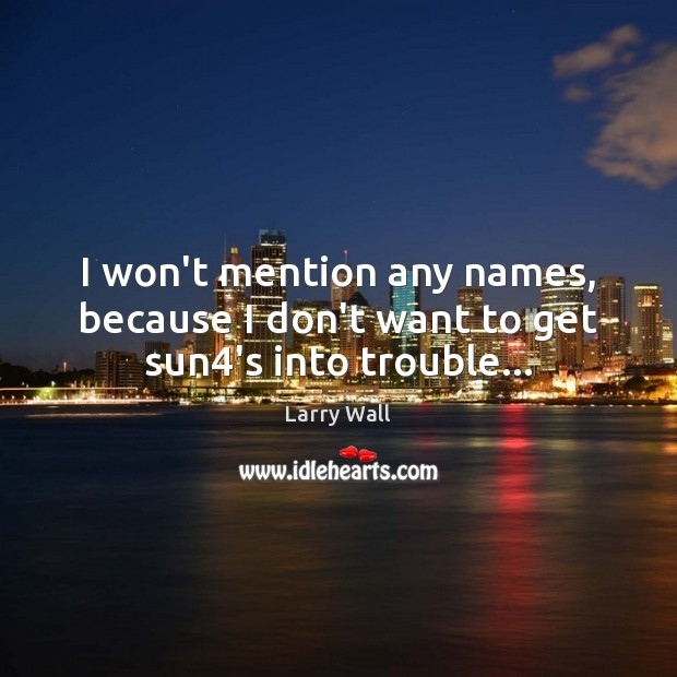 I won't mention any names, because I don't want to get sun4's into trouble… Larry Wall Picture Quote