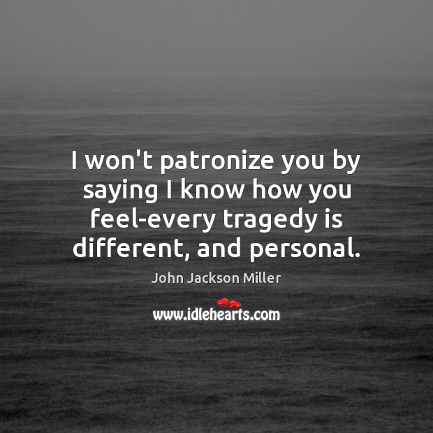 I won't patronize you by saying I know how you feel-every tragedy Image