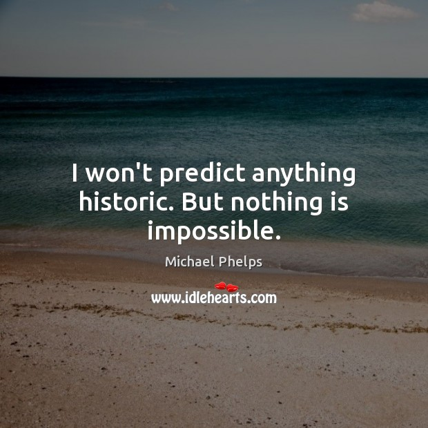 I won't predict anything historic. But nothing is impossible. Michael Phelps Picture Quote