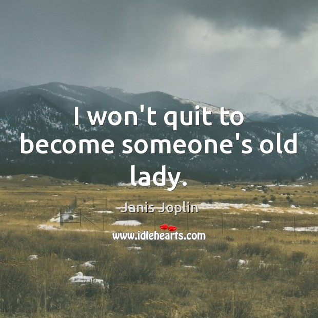 I won't quit to become someone's old lady. Janis Joplin Picture Quote