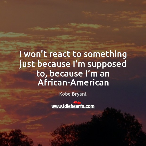 I won't react to something just because I'm supposed to, Kobe Bryant Picture Quote